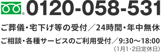 TEL.0120-058-531 ご葬儀・宅下げ等の受付/24時間・年中無休 ご相談・各種サービスのご利用受付/9:30~18:00(1月1・2日定休日)